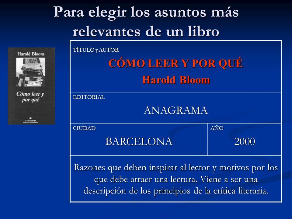 Para elegir los asuntos más relevantes de un libro TÍTULO y AUTOR CÓMO LEER Y POR QUÉ Harold Bloom EDITORIALANAGRAMA CIUDADBARCELONAAÑO2000 Razones qu