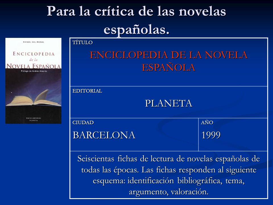 Para la crítica de las novelas españolas. TÍTULO ENCICLOPEDIA DE LA NOVELA ESPAÑOLA EDITORIALPLANETA CIUDADBARCELONAAÑO1999 Seiscientas fichas de lect