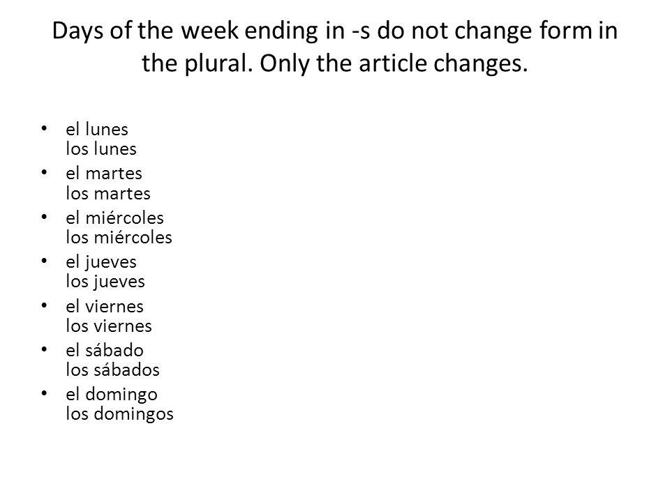 Days of the week ending in -s do not change form in the plural. Only the article changes. el lunes los lunes el martes los martes el miércoles los mié