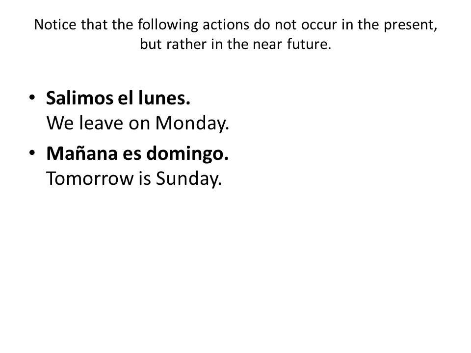 Notice that the following actions do not occur in the present, but rather in the near future. Salimos el lunes. We leave on Monday. Mañana es domingo.