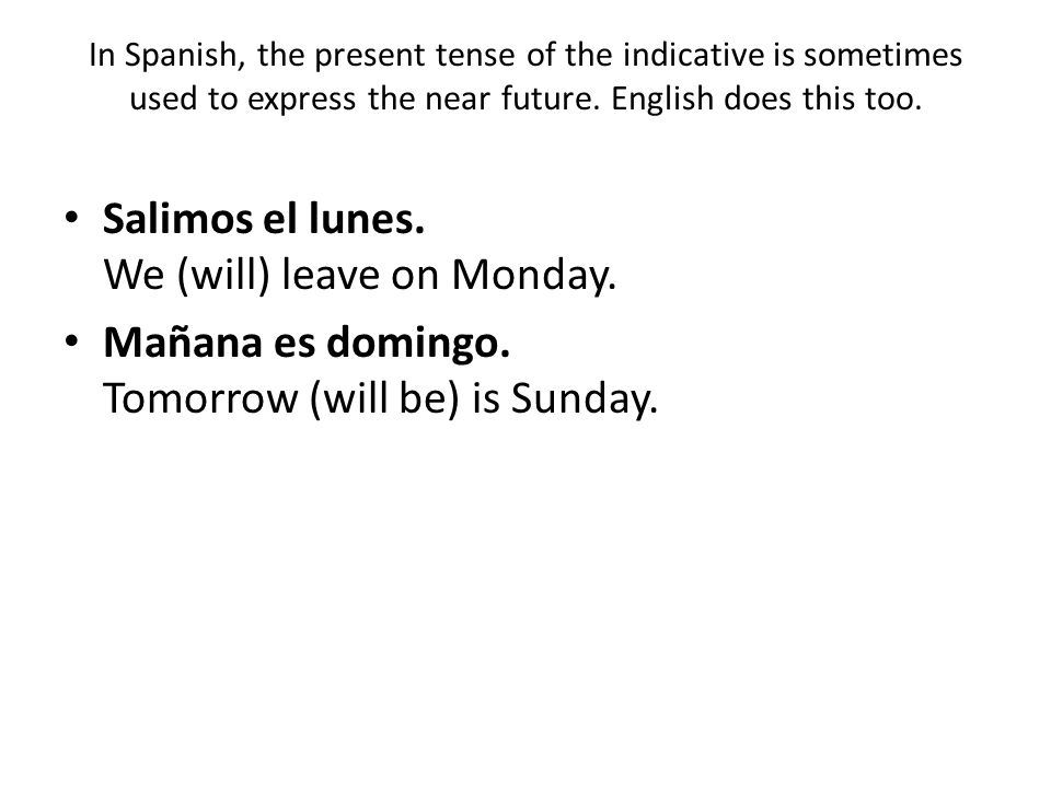 In Spanish, the present tense of the indicative is sometimes used to express the near future. English does this too. Salimos el lunes. We (will) leave