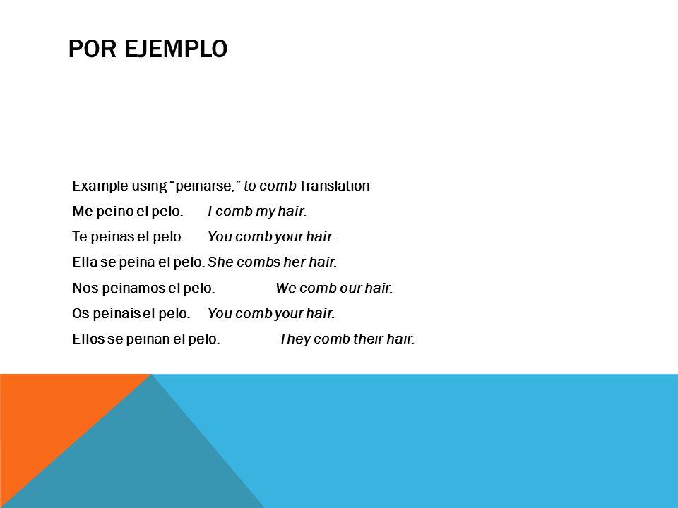 POR EJEMPLO Example using peinarse, to comb Translation Me peino el pelo.I comb my hair. Te peinas el pelo.You comb your hair. Ella se peina el pelo.S