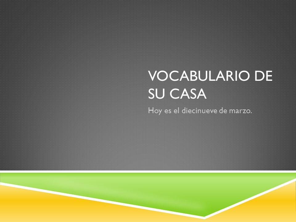 VOCABULARIO DE SU CASA Hoy es el diecinueve de marzo.