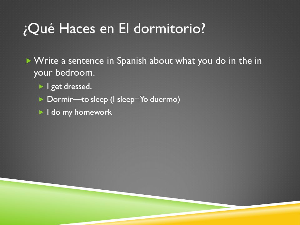 ¿Qué Haces en El dormitorio? Write a sentence in Spanish about what you do in the in your bedroom. I get dressed. Dormirto sleep (I sleep=Yo duermo) I