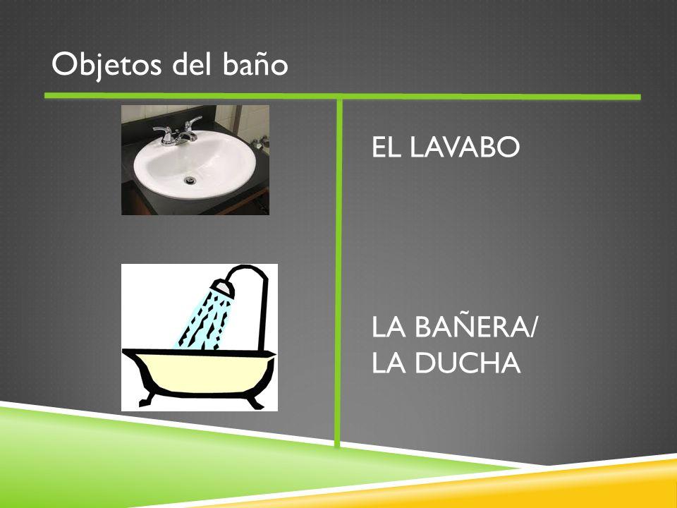 Objetos del baño EL LAVABO LA BAÑERA/ LA DUCHA
