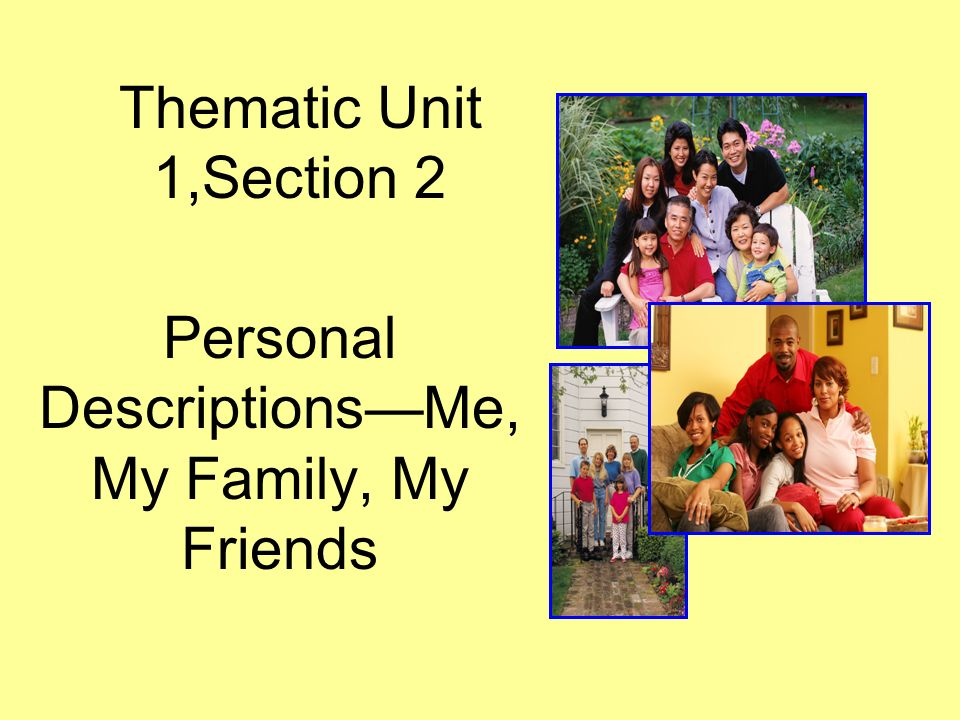 Personal Descriptions- Me, My Family, My Friends I can understand descriptions of people when I hear them or read them I can ask someone to describe himself/herself I can give basic personal information about myself or others like my name, address, phone number, birthday, age and physical characteristics I can understand basic information, such as days of the week, months of the year, numbers, and dates I can count the number of people and/or items up to thirty-one