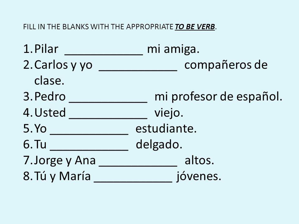 FILL IN THE BLANKS WITH THE APPROPRIATE TO BE VERB. 1.Pilar ____________ mi amiga. 2.Carlos y yo ____________ compañeros de clase. 3.Pedro ___________