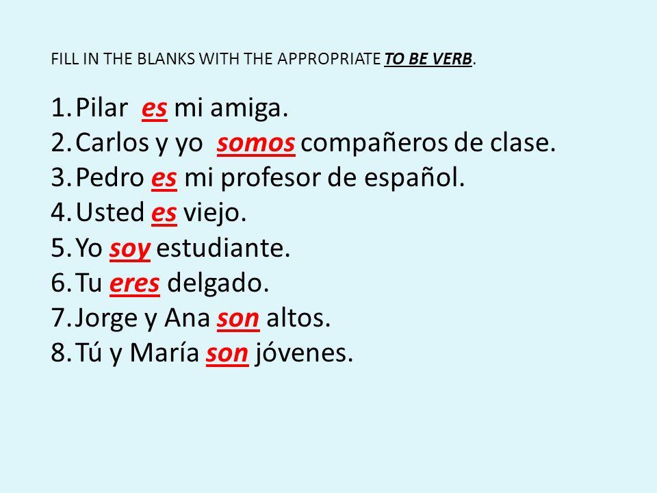 FILL IN THE BLANKS WITH THE APPROPRIATE TO BE VERB. 1.Pilar es mi amiga. 2.Carlos y yo somos compañeros de clase. 3.Pedro es mi profesor de español. 4