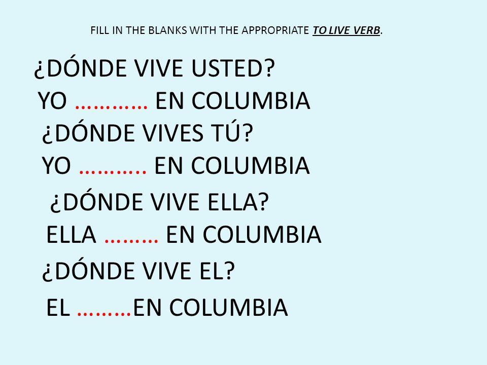 ¿DÓNDE VIVE USTED? YO ………… EN COLUMBIA ¿DÓNDE VIVES TÚ? YO ……….. EN COLUMBIA ¿DÓNDE VIVE ELLA? ELLA ……… EN COLUMBIA ¿DÓNDE VIVE EL? EL ………EN COLUMBIA