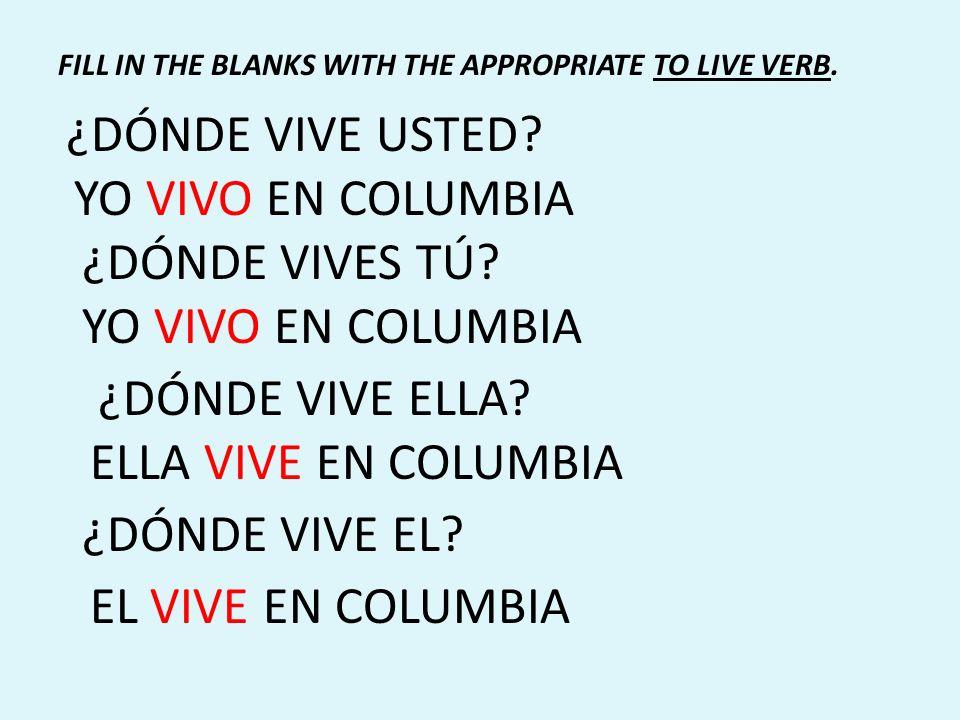 ¿DÓNDE VIVE USTED? YO VIVO EN COLUMBIA ¿DÓNDE VIVES TÚ? YO VIVO EN COLUMBIA ¿DÓNDE VIVE ELLA? ELLA VIVE EN COLUMBIA ¿DÓNDE VIVE EL? EL VIVE EN COLUMBI