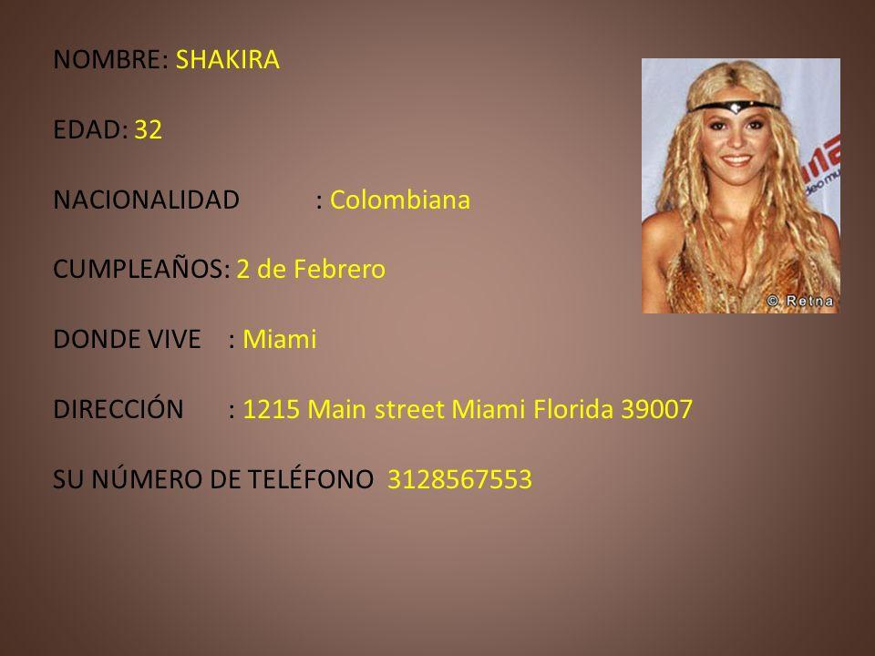 NOMBRE: SHAKIRA EDAD: 32 NACIONALIDAD: Colombiana CUMPLEAÑOS: 2 de Febrero DONDE VIVE: Miami DIRECCIÓN: 1215 Main street Miami Florida 39007 SU NÚMERO