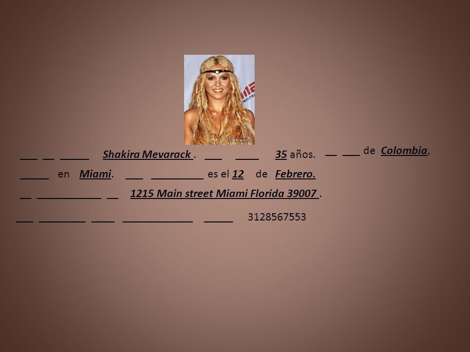 ___ __ _____Shakira Mevarack.___ ____35 años. __ ___ deColombia, _____ enMiami.___ _________ es el12deFebrero. __ ___________ __1215 Main street Miami