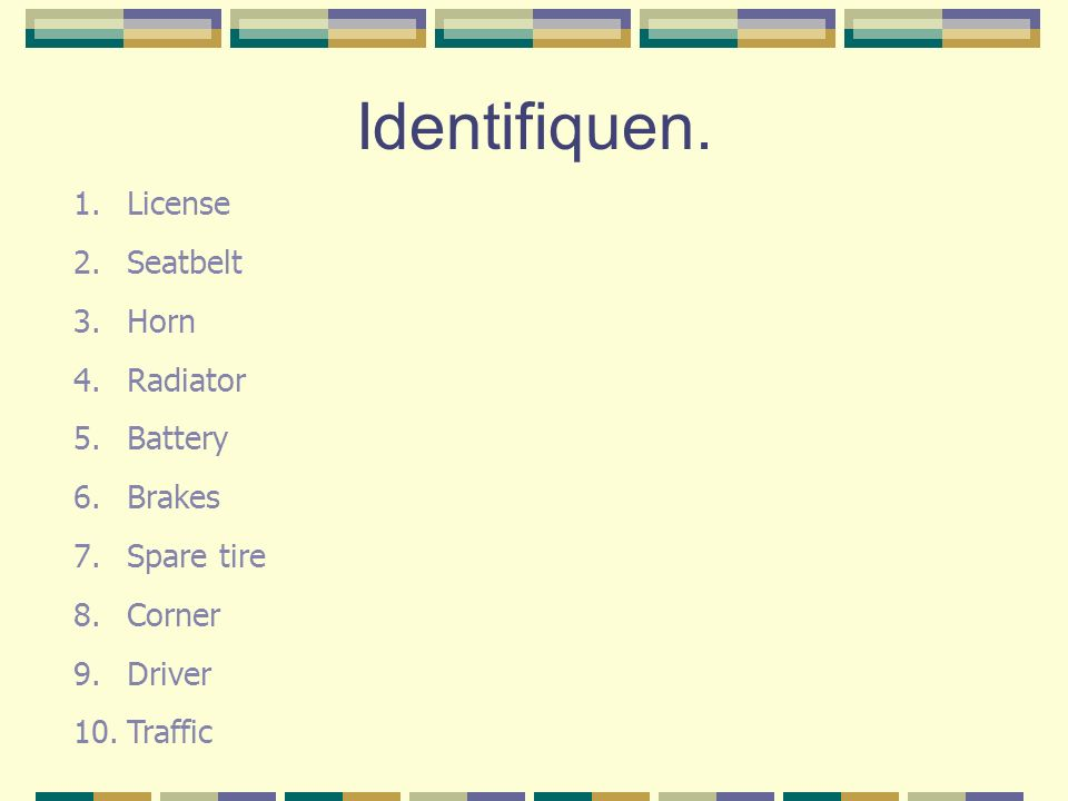 Identifiquen. 1.License 2.Seatbelt 3.Horn 4.Radiator 5.Battery 6.Brakes 7.Spare tire 8.Corner 9.Driver 10.Traffic