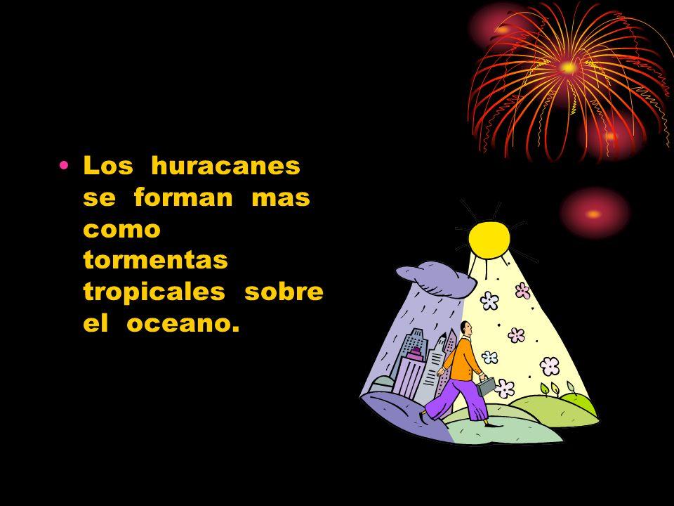 Los huracanes se forman mas como tormentas tropicales sobre el oceano.