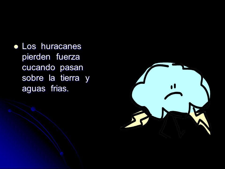 Los huracanes pierden fuerza cucando pasan sobre la tierra y aguas frias. Los huracanes pierden fuerza cucando pasan sobre la tierra y aguas frias.