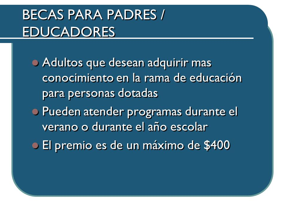 BECAS PARA PADRES / EDUCADORES Adultos que desean adquirir mas conocimiento en la rama de educación para personas dotadas Pueden atender programas durante el verano o durante el año escolar El premio es de un máximo de $400 Adultos que desean adquirir mas conocimiento en la rama de educación para personas dotadas Pueden atender programas durante el verano o durante el año escolar El premio es de un máximo de $400