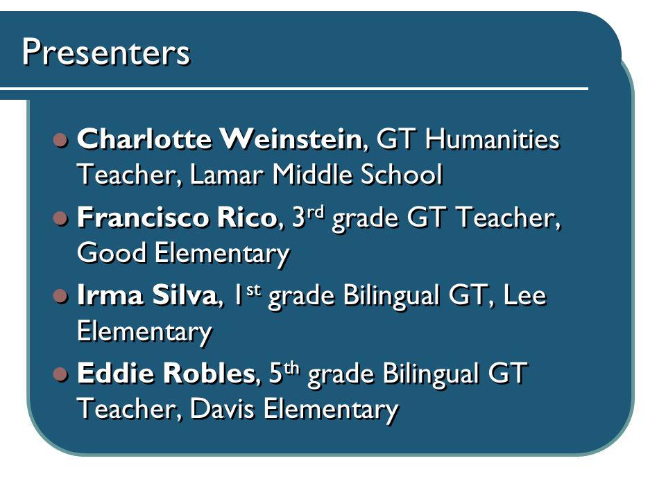 Presenters Charlotte Weinstein, GT Humanities Teacher, Lamar Middle School Francisco Rico, 3 rd grade GT Teacher, Good Elementary Irma Silva, 1 st gra