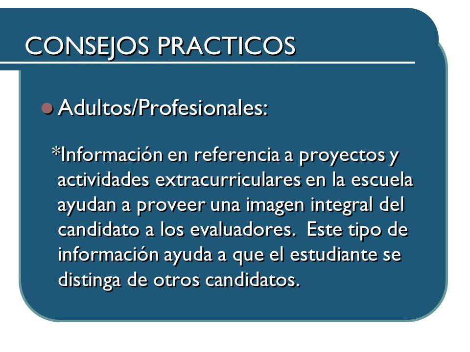 CONSEJOS PRACTICOS Adultos/Profesionales: *Información en referencia a proyectos y actividades extracurriculares en la escuela ayudan a proveer una imagen integral del candidato a los evaluadores.