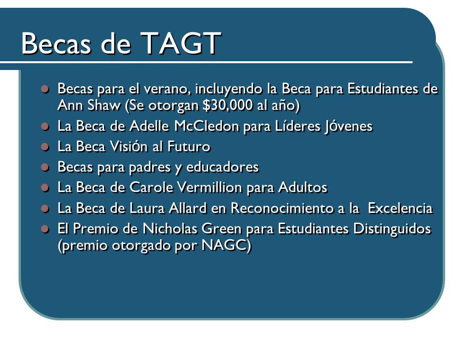 Becas de TAGT Becas para el verano, incluyendo la Beca para Estudiantes de Ann Shaw (Se otorgan $30,000 al año) La Beca de Adelle McCledon para Líderes J ó venes La Beca Visi ó n al Futuro Becas para padres y educadores La Beca de Carole Vermillion para Adultos La Beca de Laura Allard en Reconocimiento a la Excelencia El Premio de Nicholas Green para Estudiantes Distinguidos (premio otorgado por NAGC) Becas para el verano, incluyendo la Beca para Estudiantes de Ann Shaw (Se otorgan $30,000 al año) La Beca de Adelle McCledon para Líderes J ó venes La Beca Visi ó n al Futuro Becas para padres y educadores La Beca de Carole Vermillion para Adultos La Beca de Laura Allard en Reconocimiento a la Excelencia El Premio de Nicholas Green para Estudiantes Distinguidos (premio otorgado por NAGC)