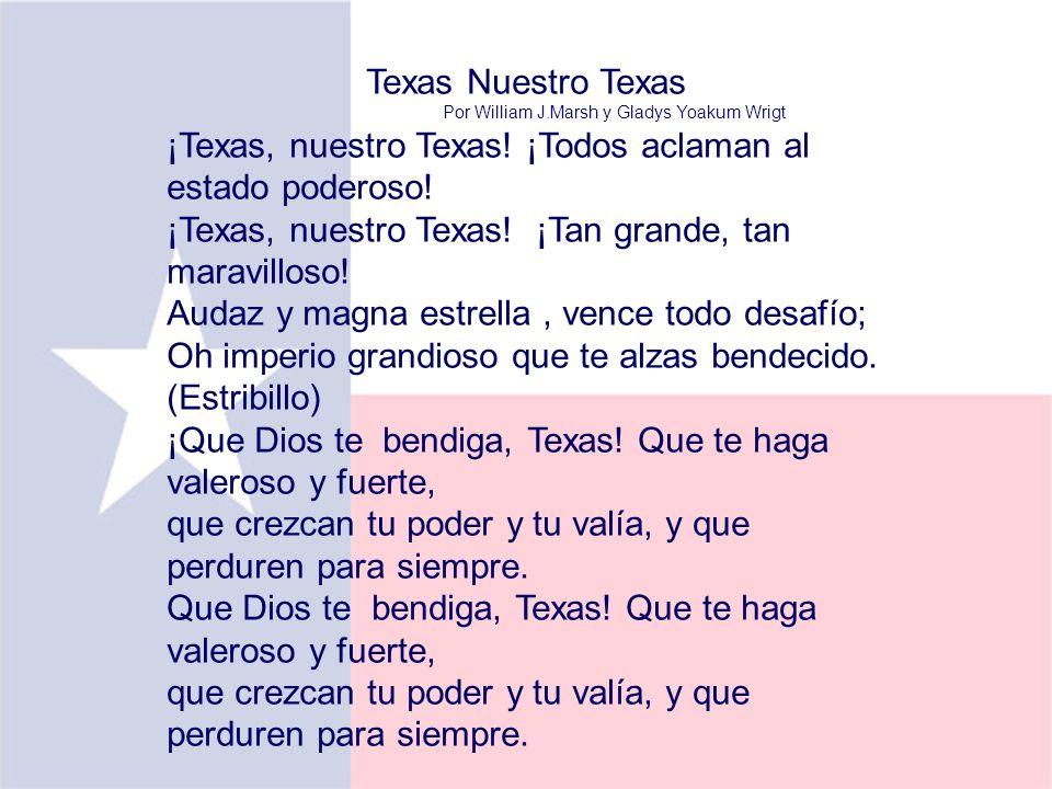 Texas Nuestro Texas Por William J.Marsh y Gladys Yoakum Wrigt ¡Texas, nuestro Texas! ¡Todos aclaman al estado poderoso! ¡Texas, nuestro Texas! ¡Tan gr