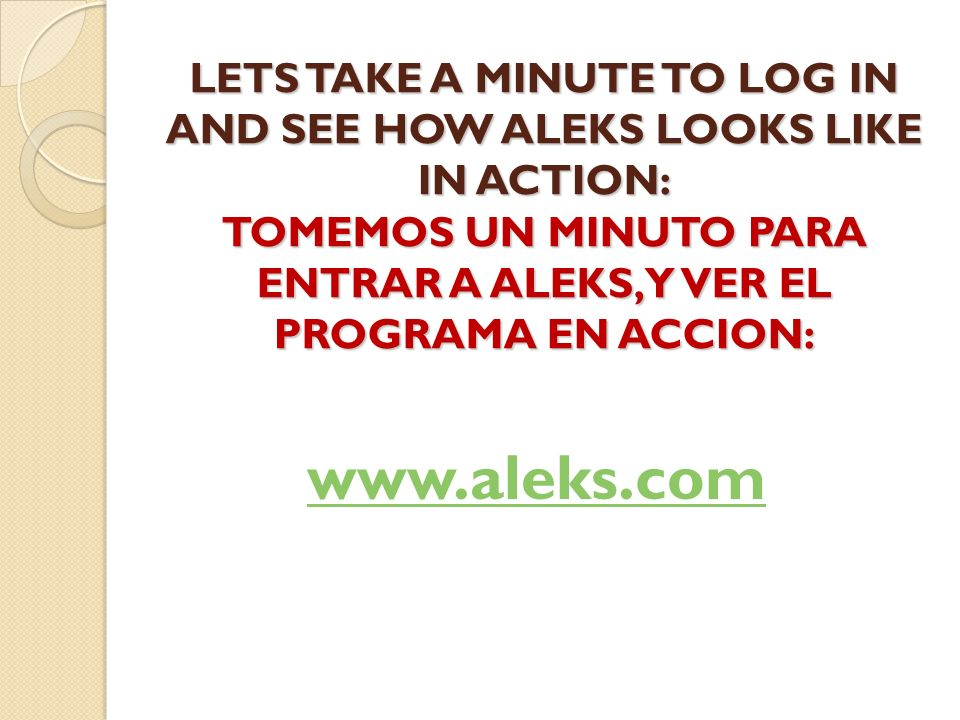 LETS TAKE A MINUTE TO LOG IN AND SEE HOW ALEKS LOOKS LIKE IN ACTION: TOMEMOS UN MINUTO PARA ENTRAR A ALEKS, Y VER EL PROGRAMA EN ACCION: www.aleks.com