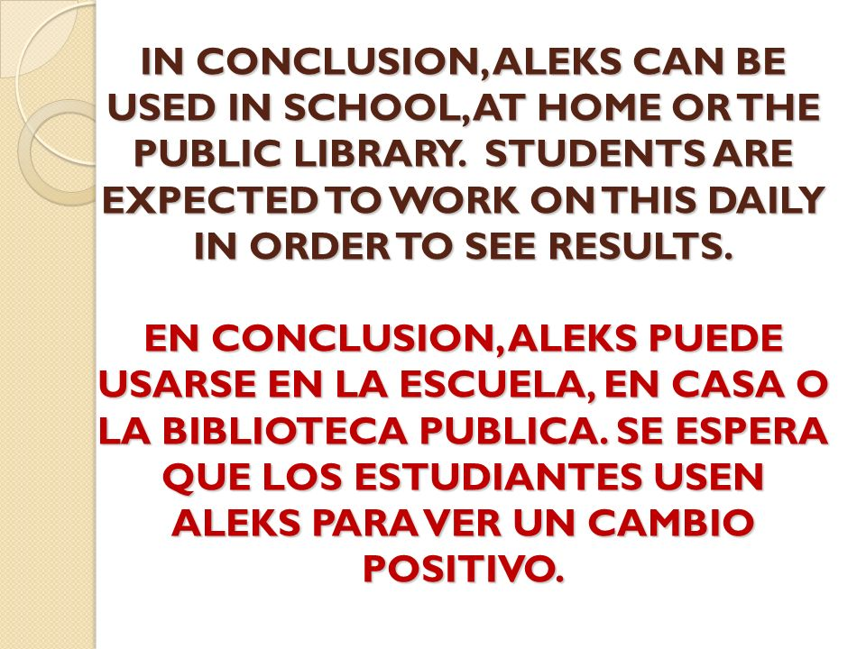 IN CONCLUSION, ALEKS CAN BE USED IN SCHOOL, AT HOME OR THE PUBLIC LIBRARY.