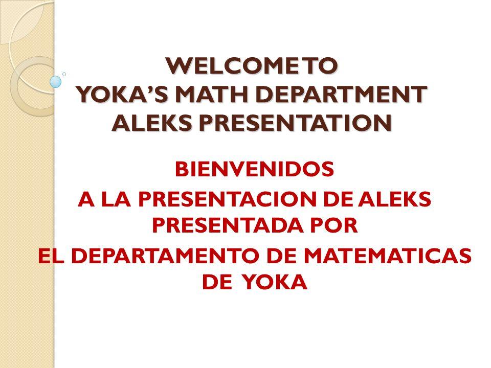 WELCOME TO YOKAS MATH DEPARTMENT ALEKS PRESENTATION BIENVENIDOS A LA PRESENTACION DE ALEKS PRESENTADA POR EL DEPARTAMENTO DE MATEMATICAS DE YOKA