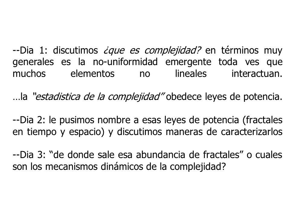 --Dia 1: discutimos ¿que es complejidad? en términos muy generales es la no-uniformidad emergente toda ves que muchos elementos no lineales interactua