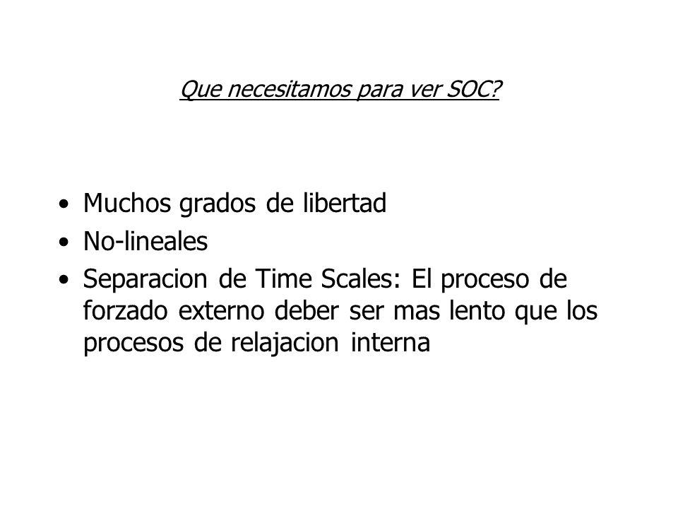 Que necesitamos para ver SOC? Muchos grados de libertad No-lineales Separacion de Time Scales: El proceso de forzado externo deber ser mas lento que l