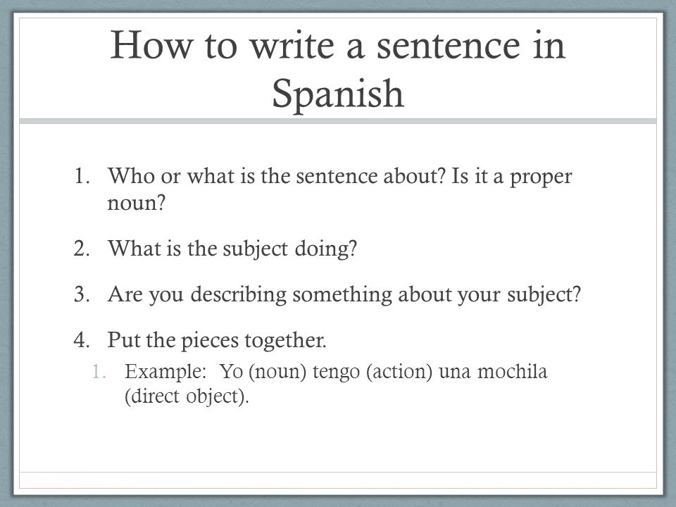 How to write a sentence in Spanish 1.Who or what is the sentence about? Is it a proper noun? 2.What is the subject doing? 3.Are you describing somethi