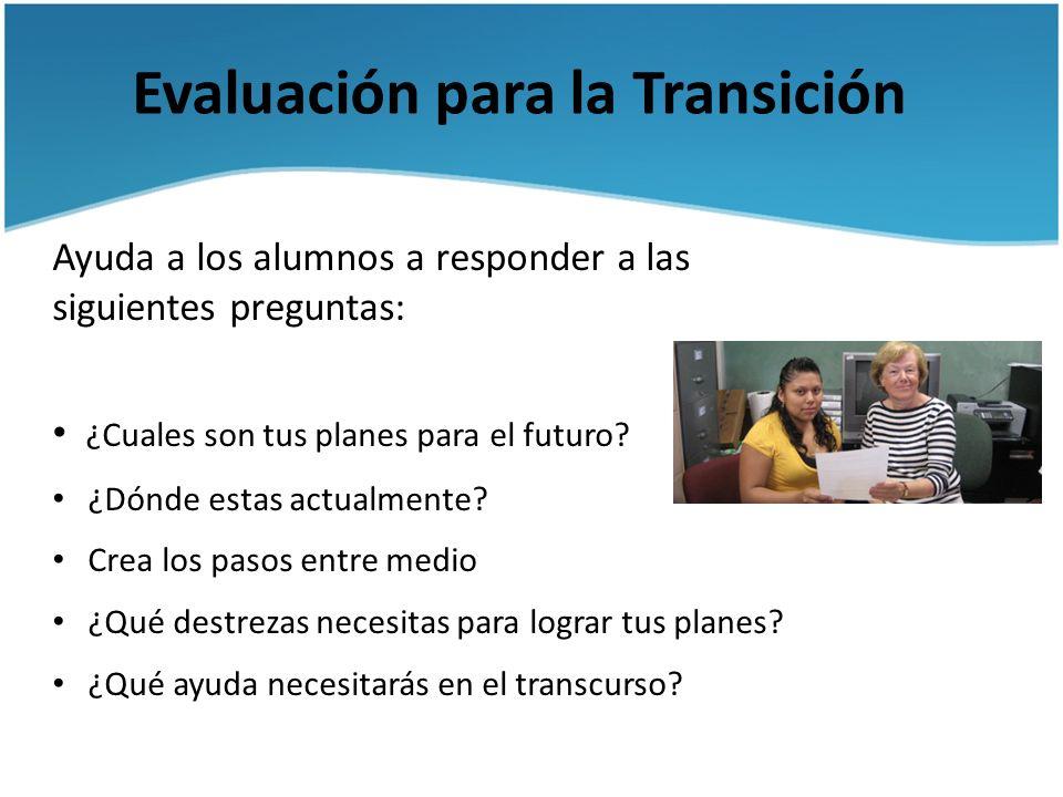Evaluación para la Transición Ayuda a los alumnos a responder a las siguientes preguntas: ¿Cuales son tus planes para el futuro? ¿Dónde estas actualme