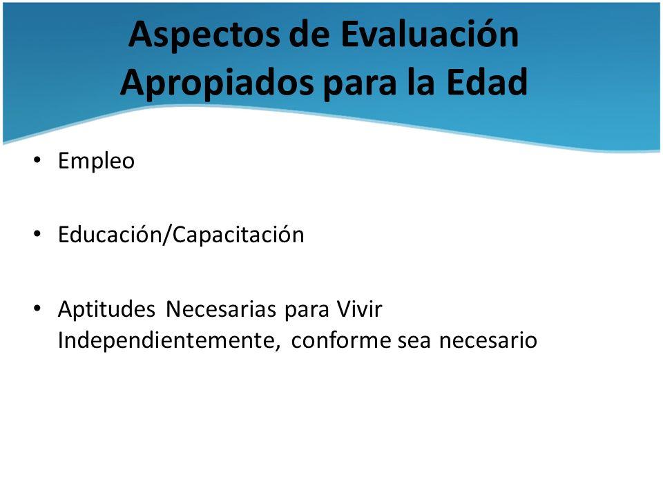 Aspectos de Evaluación Apropiados para la Edad Empleo Educación/Capacitación Aptitudes Necesarias para Vivir Independientemente, conforme sea necesari