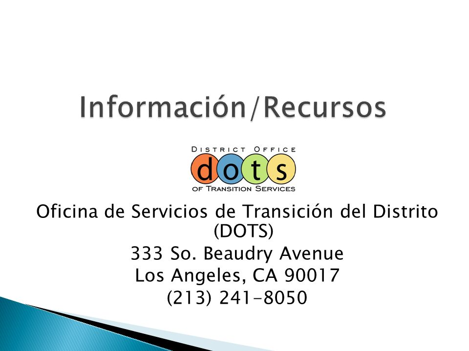 Oficina de Servicios de Transición del Distrito (DOTS) 333 So. Beaudry Avenue Los Angeles, CA 90017 (213) 241-8050