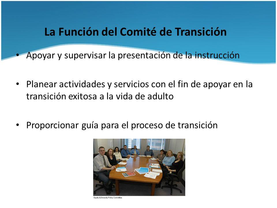 La Función del Comité de Transición Apoyar y supervisar la presentación de la instrucción Planear actividades y servicios con el fin de apoyar en la t