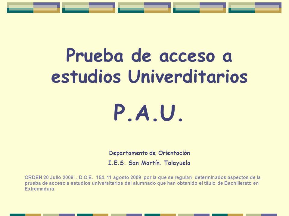 Prueba de acceso a estudios Univerditarios P.A.U. Departamento de Orientación I.E.S. San Martín. Talayuela ORDEN 20 Julio 2009., D.O.E. 154, 11 agosto