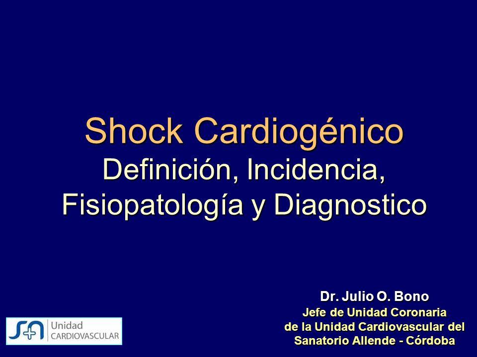 Shock Cardiogénico Definición, Incidencia, Fisiopatología y Diagnostico Dr. Julio O. Bono Jefe de Unidad Coronaria de la Unidad Cardiovascular del San