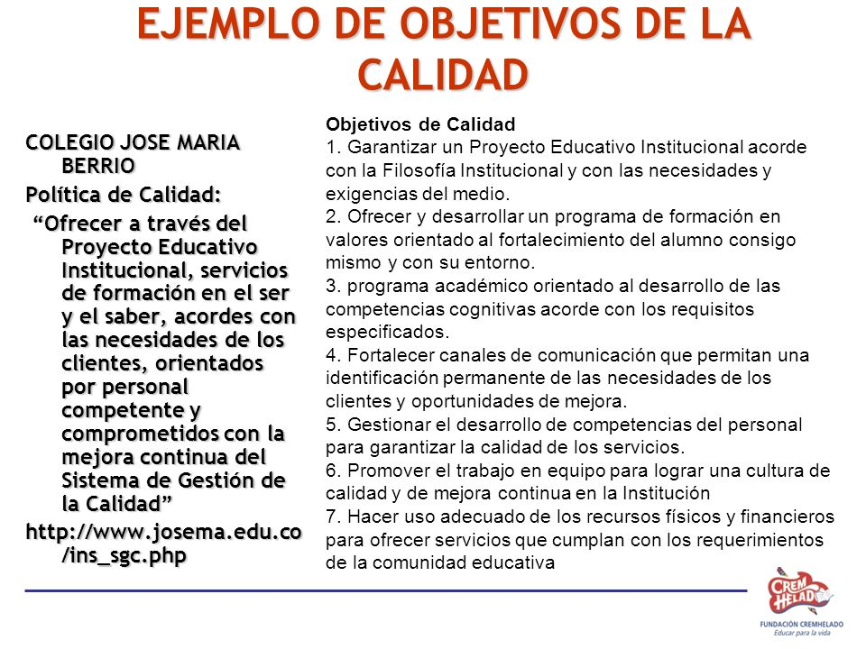 EJEMPLO DE OBJETIVOS DE LA CALIDAD COLEGIO JOSE MARIA BERRIO Política de Calidad: Ofrecer a través del Proyecto Educativo Institucional, servicios de