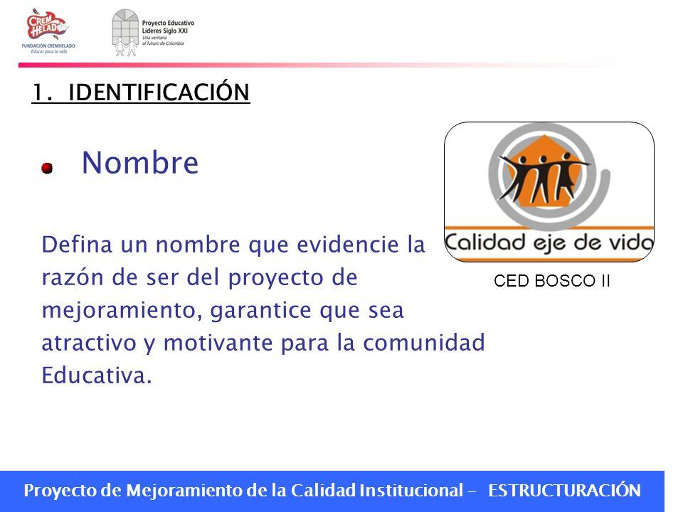 Proyecto de Mejoramiento de la Calidad Institucional - ESTRUCTURACIÓN 1. IDENTIFICACIÓN Nombre Defina un nombre que evidencie la razón de ser del proy