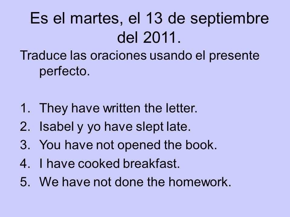 Es el martes, el 13 de septiembre del 2011. Traduce las oraciones usando el presente perfecto. 1.They have written the letter. 2.Isabel y yo have slep