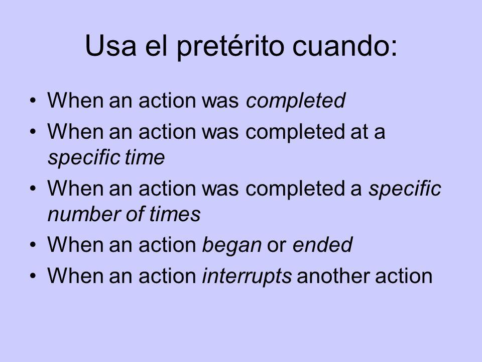 Usa el pretérito cuando: When an action was completed When an action was completed at a specific time When an action was completed a specific number o