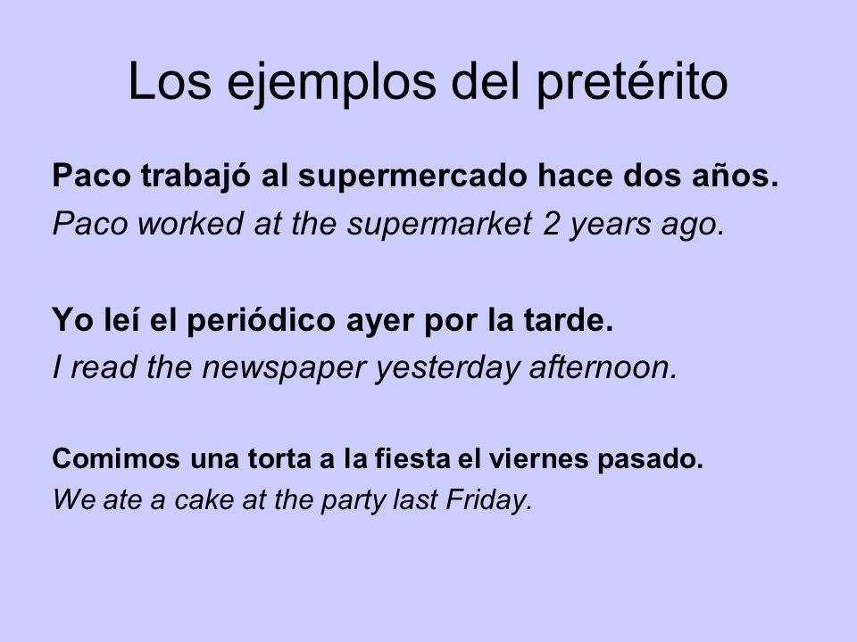 Los ejemplos del pretérito Paco trabajó al supermercado hace dos años. Paco worked at the supermarket 2 years ago. Yo leí el periódico ayer por la tar