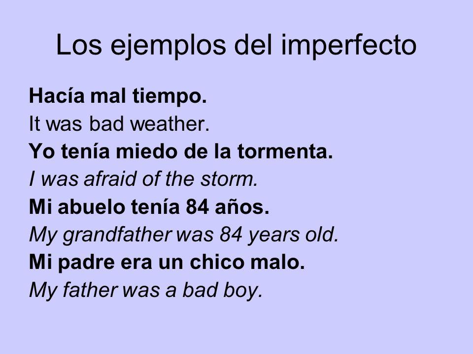 Los ejemplos del imperfecto Hacía mal tiempo. It was bad weather. Yo tenía miedo de la tormenta. I was afraid of the storm. Mi abuelo tenía 84 años. M