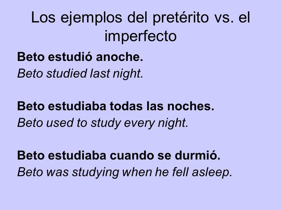 Los ejemplos del pretérito vs. el imperfecto Beto estudió anoche. Beto studied last night. Beto estudiaba todas las noches. Beto used to study every n