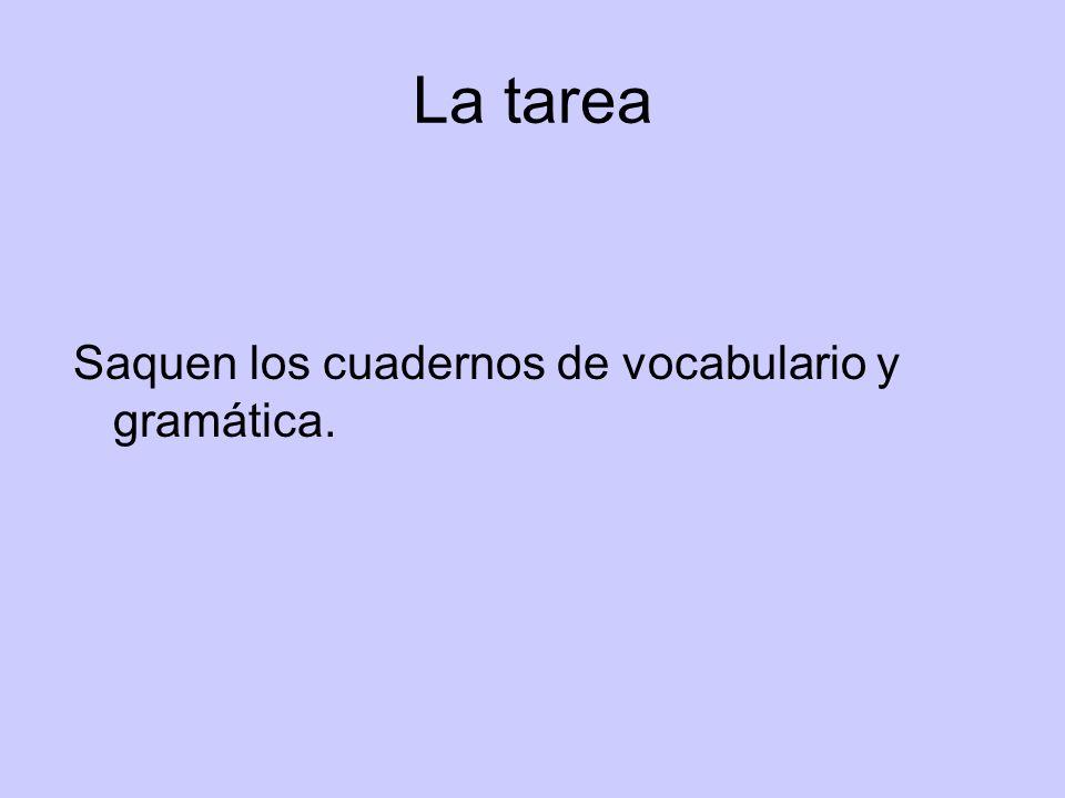 La tarea Saquen los cuadernos de vocabulario y gramática.