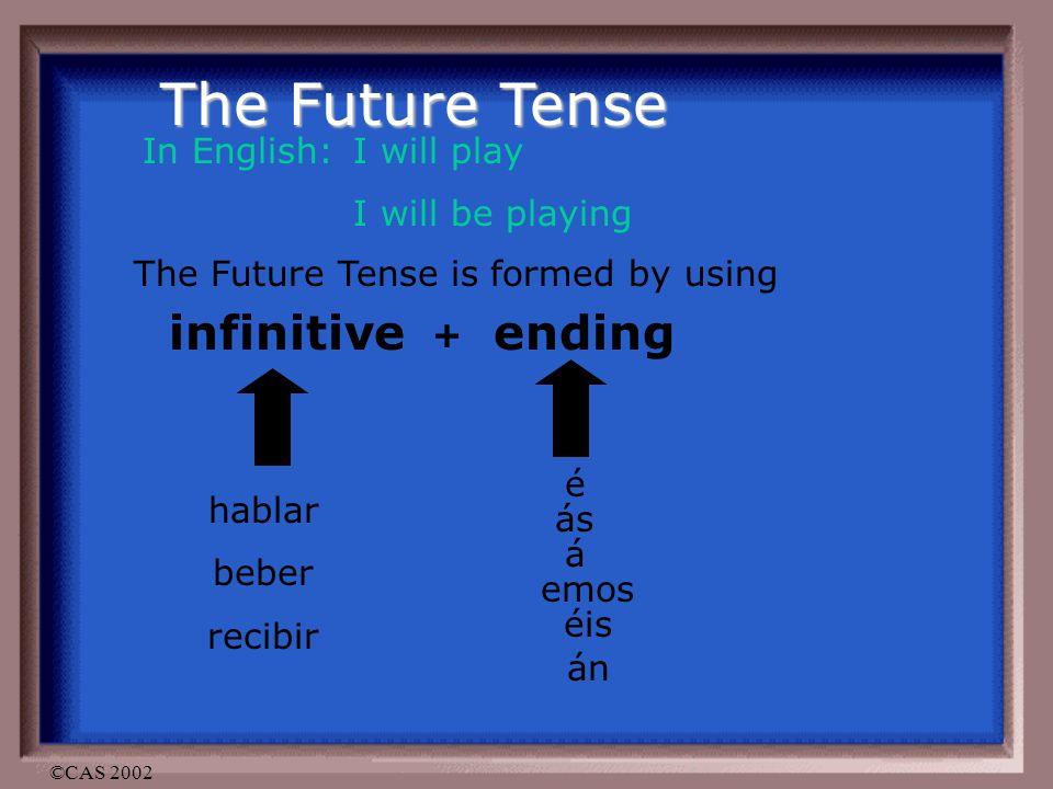 ©CAS 2002 The Future Tense In English: I will play I will be playing The Future Tense is formed by using infinitive + ending hablar beber recibir é ás á emos éis án