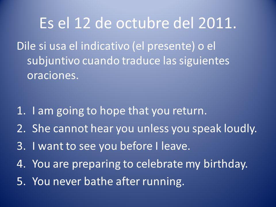 Es el 12 de octubre del 2011. Dile si usa el indicativo (el presente) o el subjuntivo cuando traduce las siguientes oraciones. 1.I am going to hope th