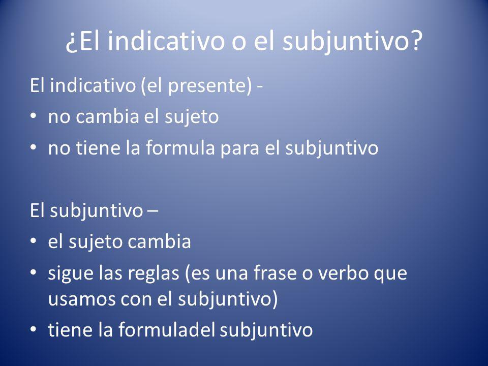 ¿El indicativo o el subjuntivo? El indicativo (el presente) - no cambia el sujeto no tiene la formula para el subjuntivo El subjuntivo – el sujeto cam
