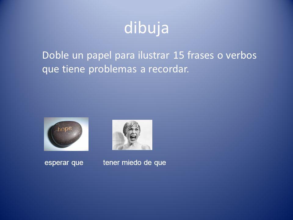 dibuja Doble un papel para ilustrar 15 frases o verbos que tiene problemas a recordar. esperar quetener miedo de que