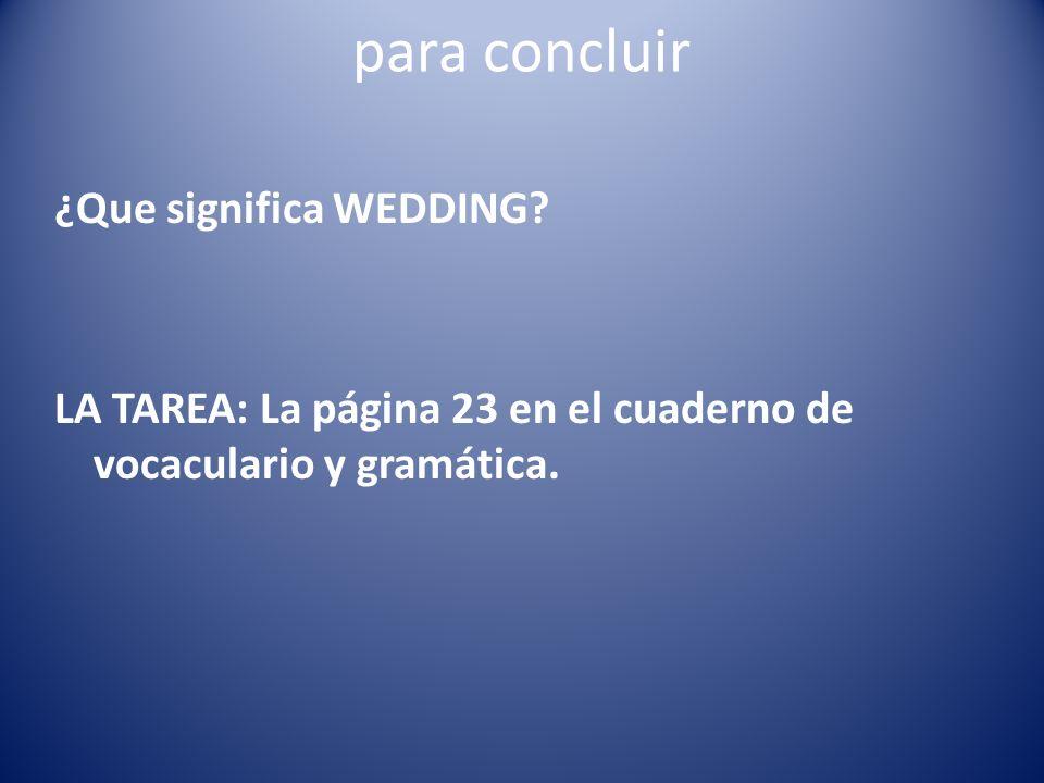 para concluir ¿Que significa WEDDING? LA TAREA: La página 23 en el cuaderno de vocaculario y gramática.