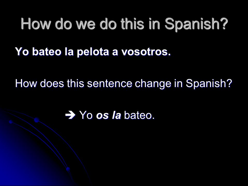 How do we do this in Spanish? Yo bateo la pelota a vosotros. How does this sentence change in Spanish? Yo os la bateo. Yo os la bateo.